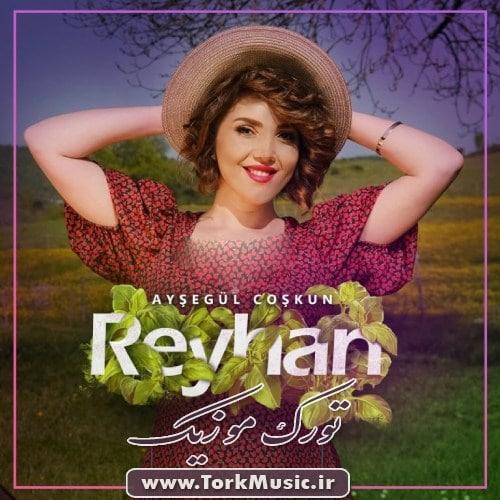 Aysegul Coskun Reyhan - دانلود آهنگ ترکی ریحان از عایشه گل جوشکون
