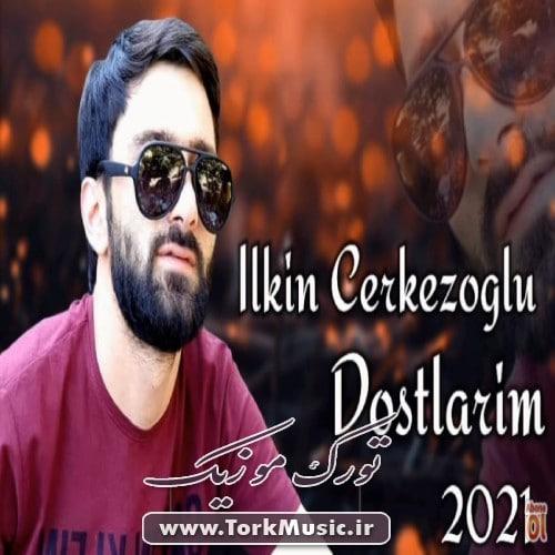 Ilkin Cerkezoglu Dostlarim - دانلود آهنگ ترکی دوستلاریم از ایلکین چرکزاوغلو